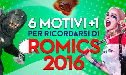 6 Motivi + 1 per ricordarsi di Romics 2016